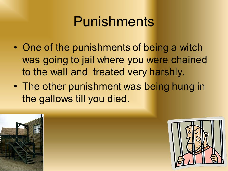 Punishments One of the punishments of being a witch was going to jail where you were chained to the wall and treated very harshly.