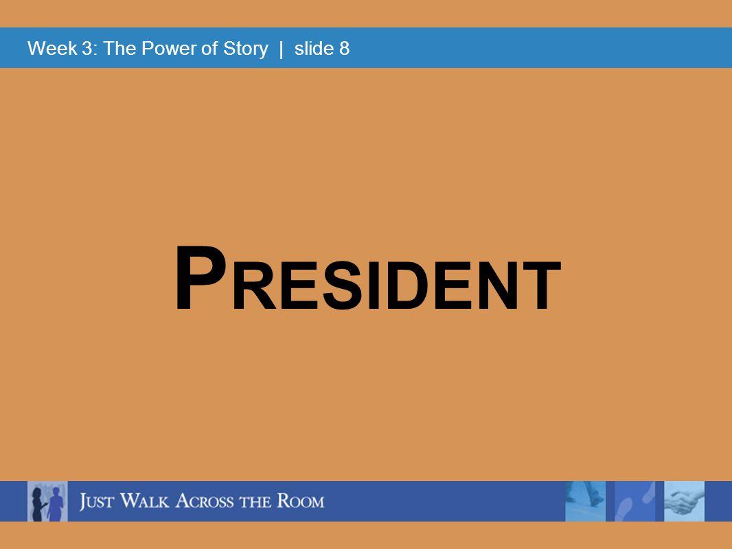 Week 3: The Power of Story | slide 8 P RESIDENT