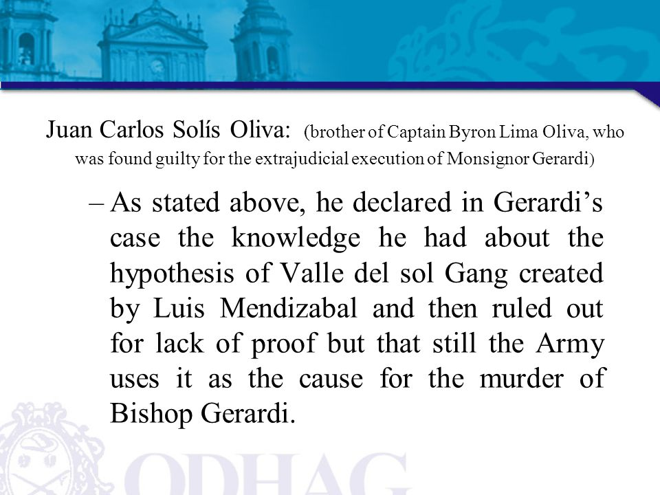 Juan Carlos Solís Oliva: (brother of Captain Byron Lima Oliva, who was found guilty for the extrajudicial execution of Monsignor Gerardi ) –As stated above, he declared in Gerardi's case the knowledge he had about the hypothesis of Valle del sol Gang created by Luis Mendizabal and then ruled out for lack of proof but that still the Army uses it as the cause for the murder of Bishop Gerardi.