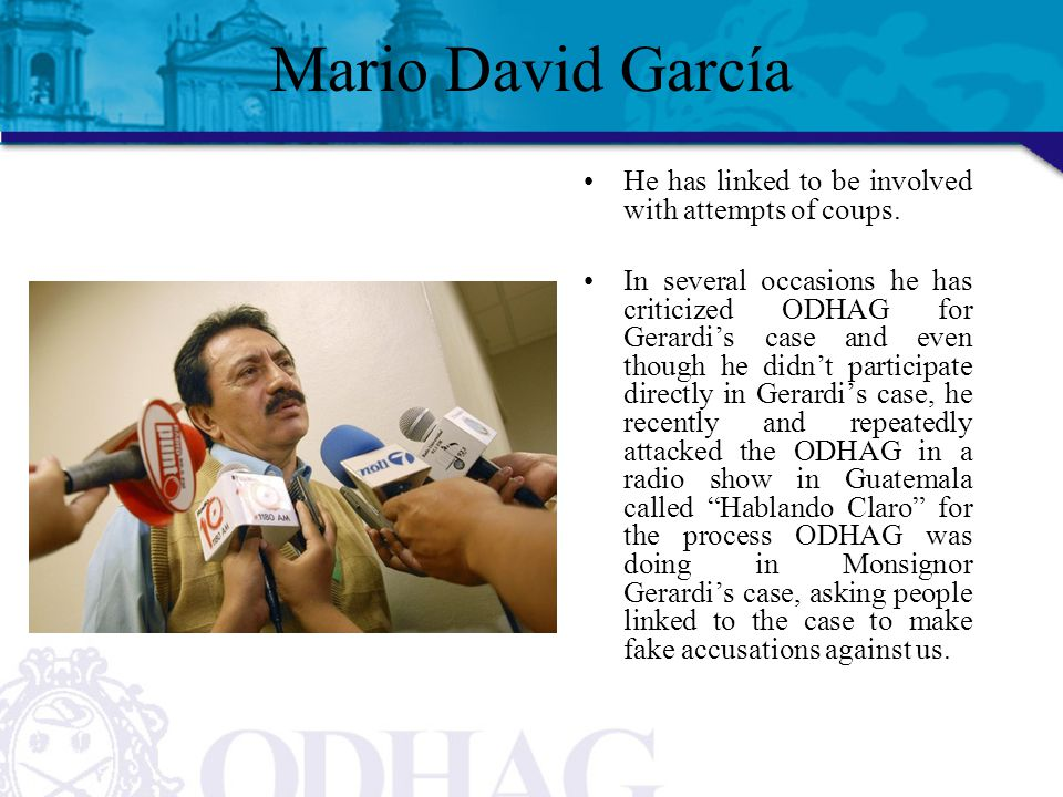 Mario David García He has linked to be involved with attempts of coups. In several occasions he has criticized ODHAG for Gerardi's case and even thoug