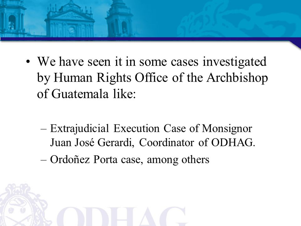 We have seen it in some cases investigated by Human Rights Office of the Archbishop of Guatemala like: –Extrajudicial Execution Case of Monsignor Juan