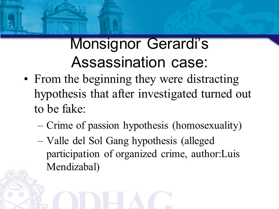 Monsignor Gerardi's Assassination case: From the beginning they were distracting hypothesis that after investigated turned out to be fake: –Crime of p