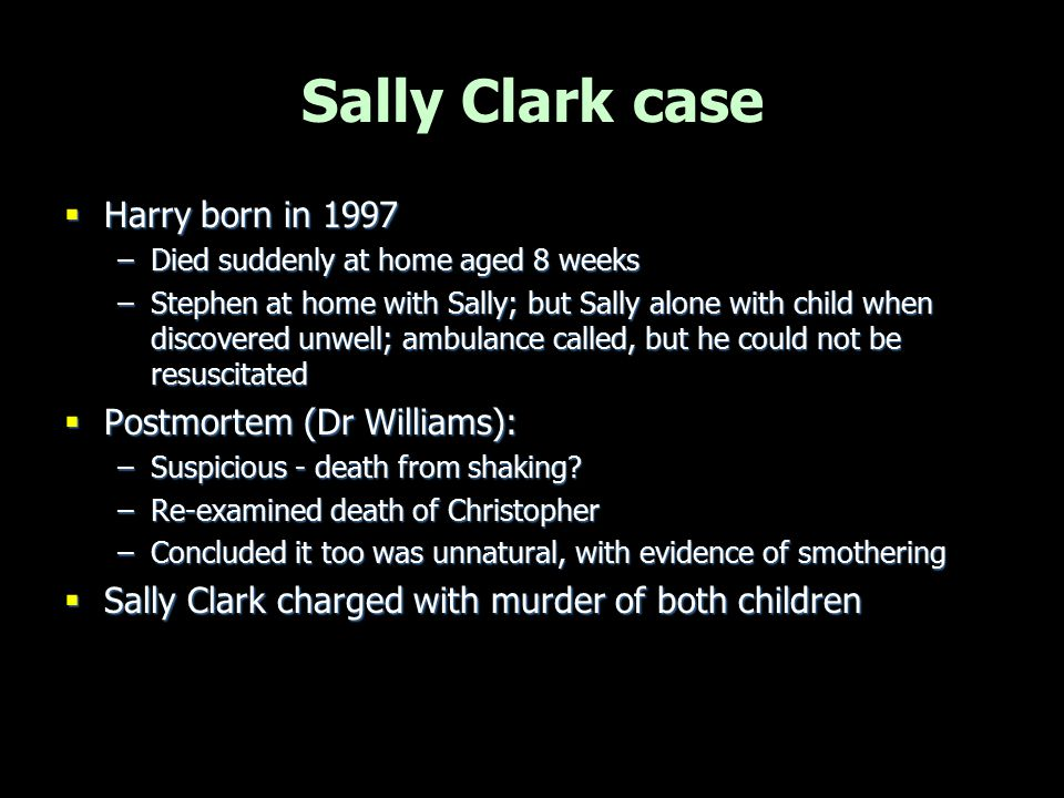 Sally Clark case  Harry born in 1997 –Died suddenly at home aged 8 weeks –Stephen at home with Sally; but Sally alone with child when discovered unwe