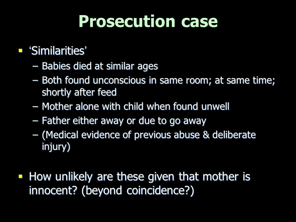 Prosecution case  'Similarities' –Babies died at similar ages –Both found unconscious in same room; at same time; shortly after feed –Mother alone wi