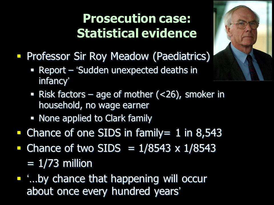  Professor Sir Roy Meadow (Paediatrics)  Report – 'Sudden unexpected deaths in infancy'  Risk factors – age of mother (<26), smoker in household, n