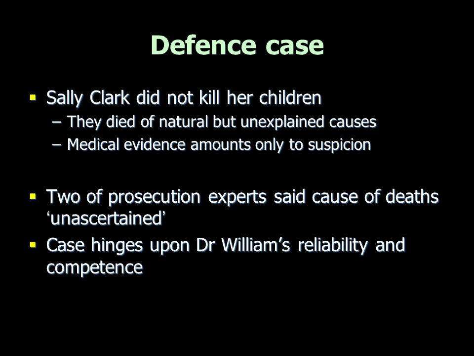Defence case  Sally Clark did not kill her children –They died of natural but unexplained causes –Medical evidence amounts only to suspicion  Two of