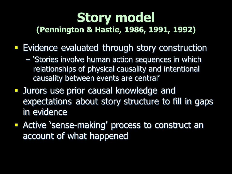 Story model (Pennington & Hastie, 1986, 1991, 1992)  Evidence evaluated through story construction –'Stories involve human action sequences in which