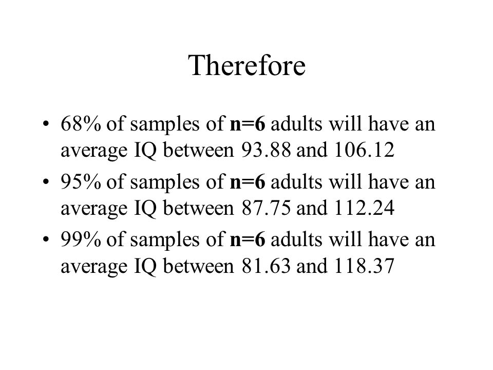 Therefore 68% of samples of n=6 adults will have an average IQ between 93.88 and 106.12 95% of samples of n=6 adults will have an average IQ between 8