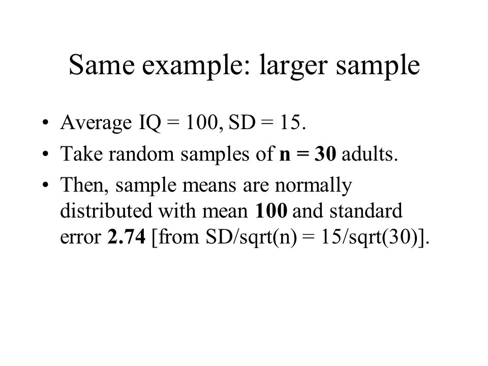 Same example: larger sample Average IQ = 100, SD = 15. Take random samples of n = 30 adults. Then, sample means are normally distributed with mean 100