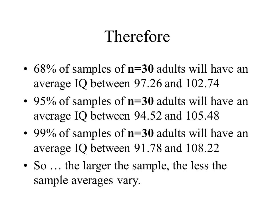 Therefore 68% of samples of n=30 adults will have an average IQ between 97.26 and 102.74 95% of samples of n=30 adults will have an average IQ between 94.52 and 105.48 99% of samples of n=30 adults will have an average IQ between 91.78 and 108.22 So … the larger the sample, the less the sample averages vary.