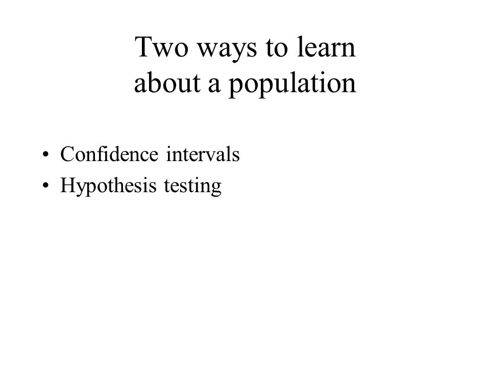 Two ways to learn about a population Confidence intervals Hypothesis testing
