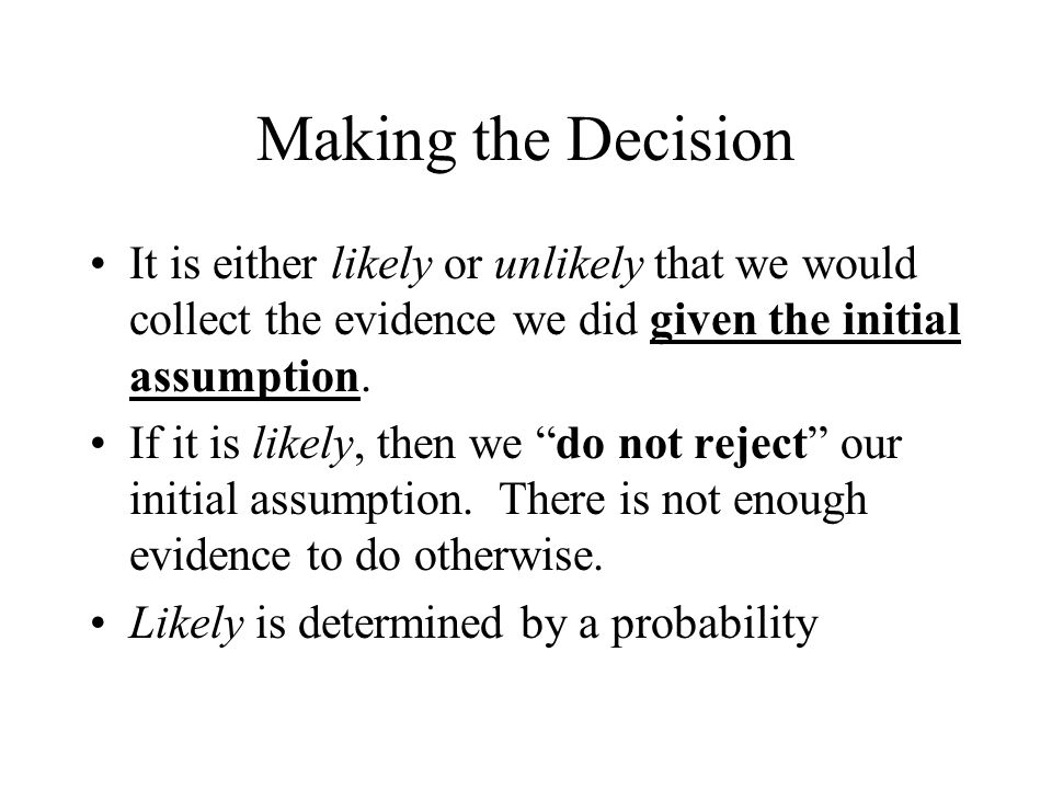 """Making the Decision It is either likely or unlikely that we would collect the evidence we did given the initial assumption. If it is likely, then we """""""