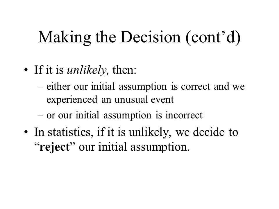 Making the Decision (cont'd) If it is unlikely, then: –either our initial assumption is correct and we experienced an unusual event –or our initial assumption is incorrect In statistics, if it is unlikely, we decide to reject our initial assumption.