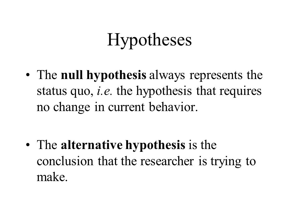 Hypotheses The null hypothesis always represents the status quo, i.e. the hypothesis that requires no change in current behavior. The alternative hypo