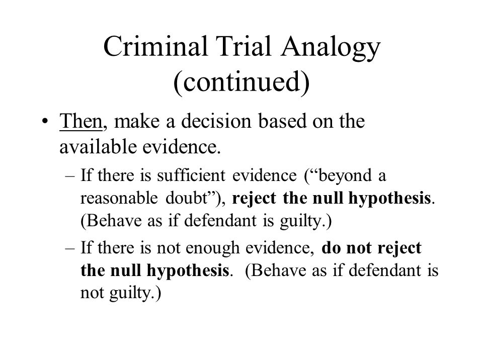 """Criminal Trial Analogy (continued) Then, make a decision based on the available evidence. –If there is sufficient evidence (""""beyond a reasonable doubt"""