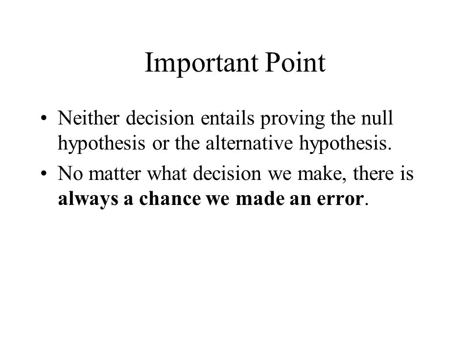 Important Point Neither decision entails proving the null hypothesis or the alternative hypothesis. No matter what decision we make, there is always a