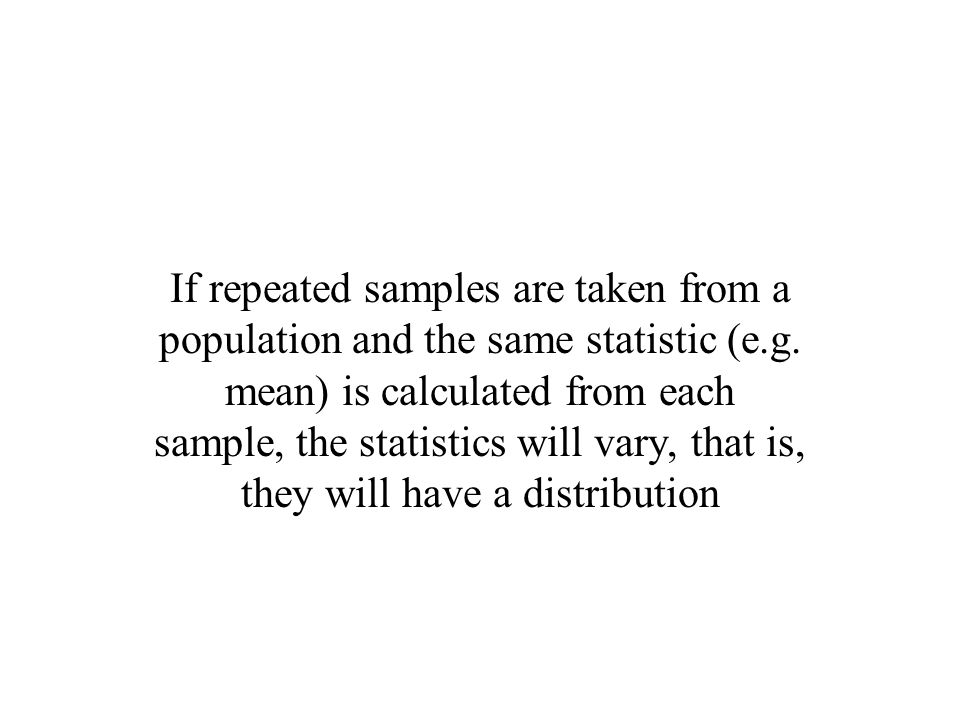 If repeated samples are taken from a population and the same statistic (e.g.