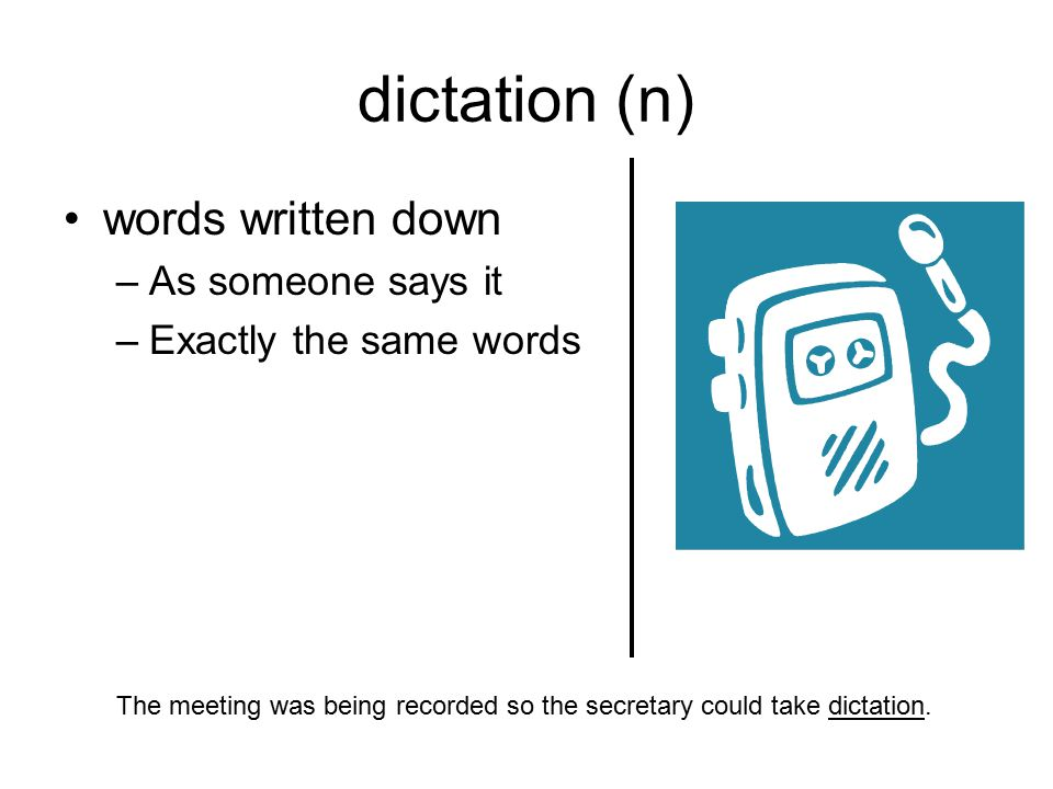 dictation (n) words written down –As someone says it –Exactly the same words The meeting was being recorded so the secretary could take dictation.