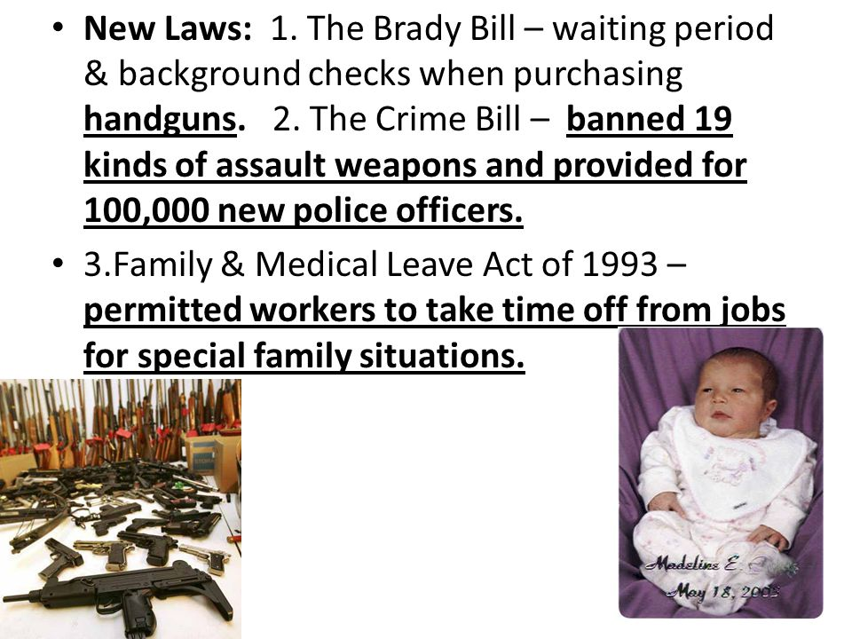 New Laws: 1. The Brady Bill – waiting period & background checks when purchasing handguns.