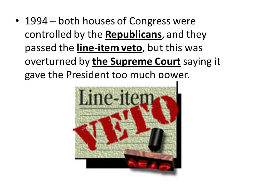 1994 – both houses of Congress were controlled by the Republicans, and they passed the line-item veto, but this was overturned by the Supreme Court saying it gave the President too much power.