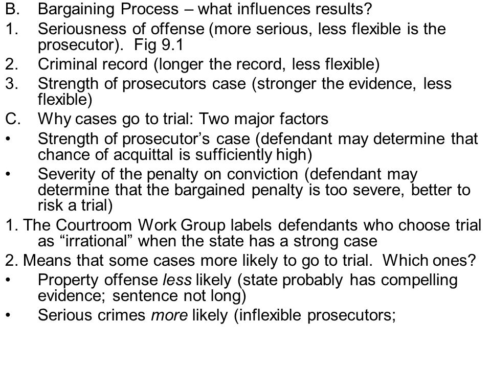 defendants willing to risk it given penalty) III.Plea Bargaining and the Courtroom Work Group Plea bargaining is not so much a result of the size of courtroom dockets, but prosecutorial discretion.