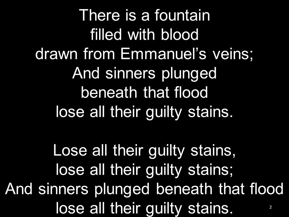 2 There is a fountain filled with blood drawn from Emmanuel's veins; And sinners plunged beneath that flood lose all their guilty stains.