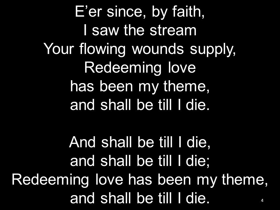 4 E'er since, by faith, I saw the stream Your flowing wounds supply, Redeeming love has been my theme, and shall be till I die.