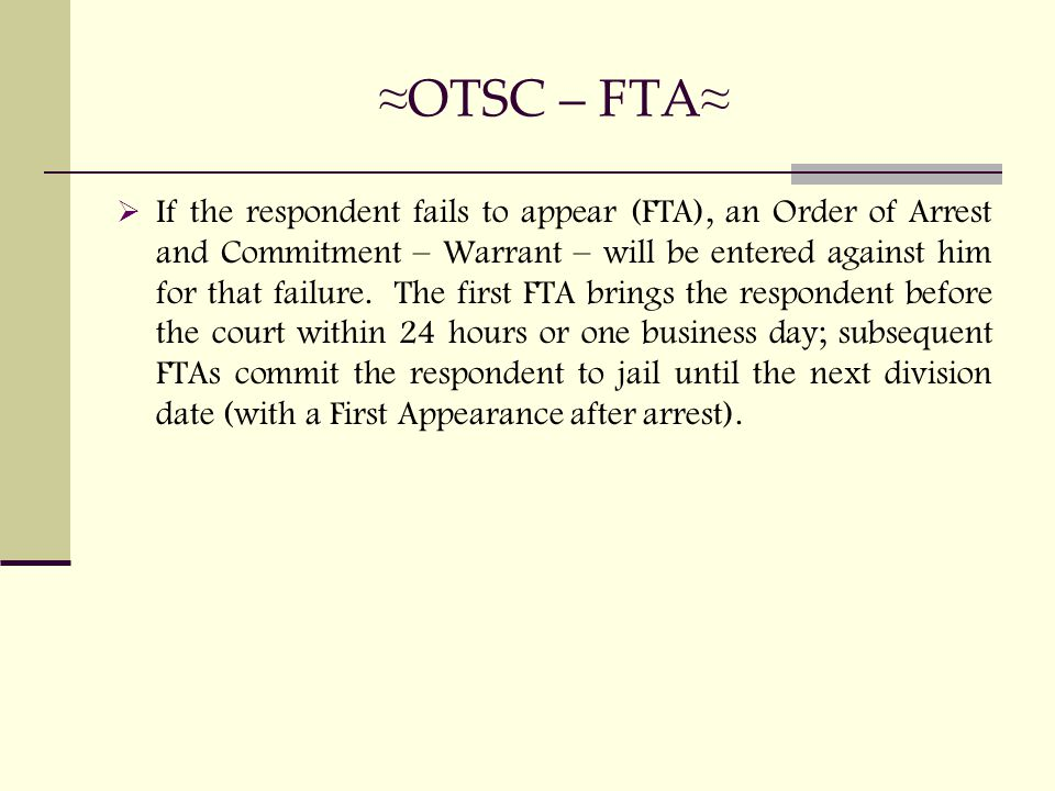 ≈ OTSC – FTA ≈  If the respondent fails to appear (FTA), an Order of Arrest and Commitment – Warrant – will be entered against him for that failure.