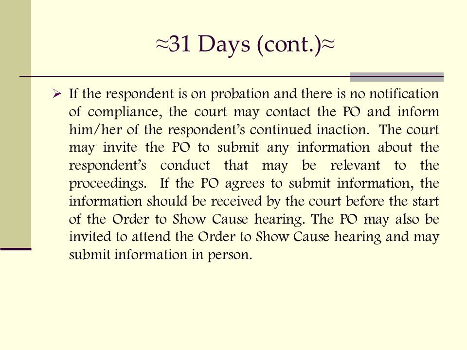 ≈ 31 Days (cont.) ≈  If the respondent is on probation and there is no notification of compliance, the court may contact the PO and inform him/her of the respondent's continued inaction.