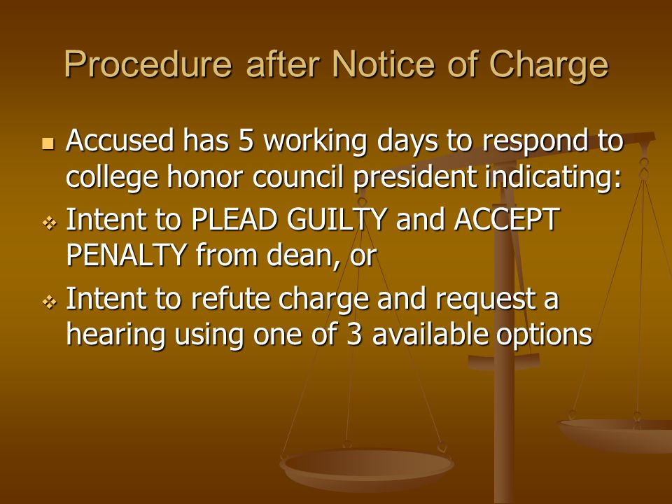 Procedure after Notice of Charge Accused has 5 working days to respond to college honor council president indicating: Accused has 5 working days to respond to college honor council president indicating:  Intent to PLEAD GUILTY and ACCEPT PENALTY from dean, or  Intent to refute charge and request a hearing using one of 3 available options