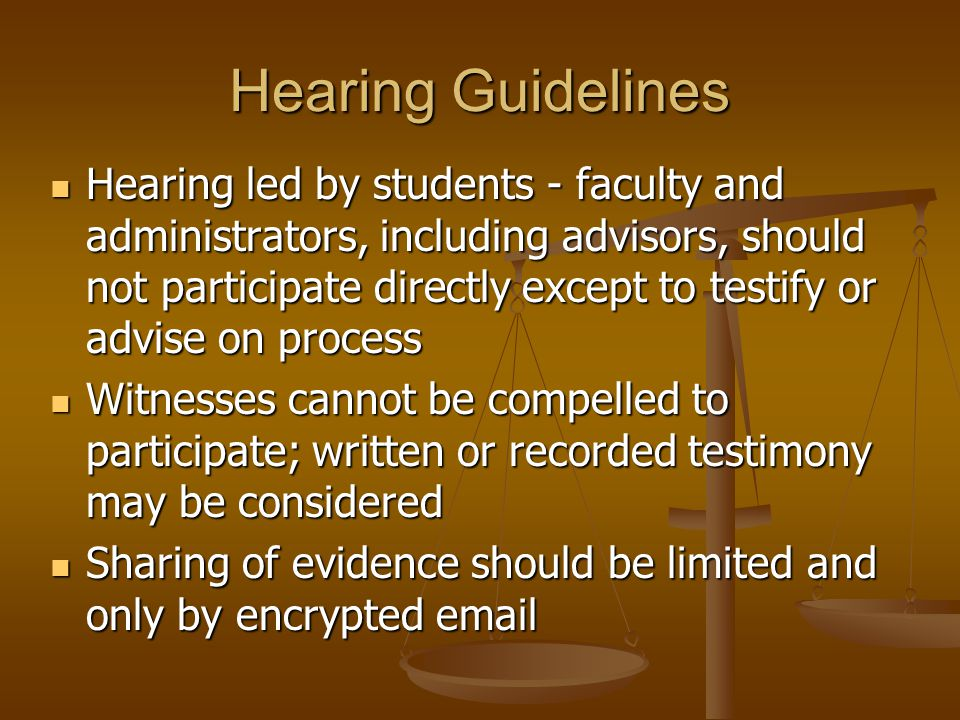Hearing Guidelines Hearing led by students - faculty and administrators, including advisors, should not participate directly except to testify or advise on process Hearing led by students - faculty and administrators, including advisors, should not participate directly except to testify or advise on process Witnesses cannot be compelled to participate; written or recorded testimony may be considered Witnesses cannot be compelled to participate; written or recorded testimony may be considered Sharing of evidence should be limited and only by encrypted email Sharing of evidence should be limited and only by encrypted email