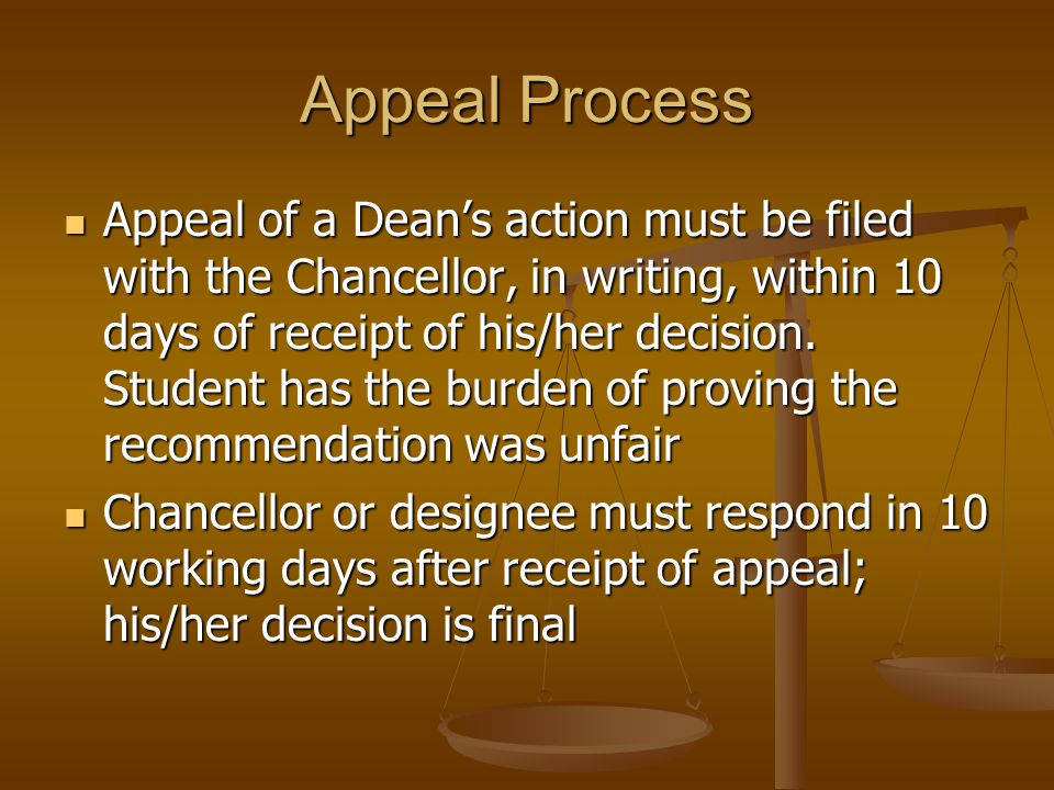 Appeal Process Appeal of a Dean's action must be filed with the Chancellor, in writing, within 10 days of receipt of his/her decision.