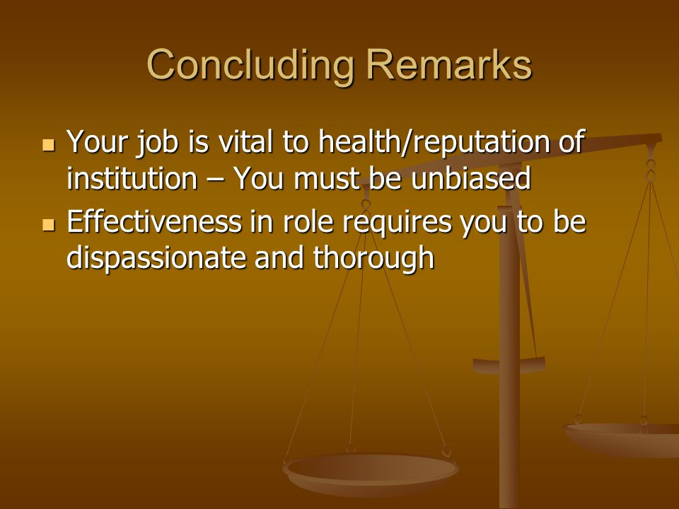 Concluding Remarks Your job is vital to health/reputation of institution – You must be unbiased Your job is vital to health/reputation of institution – You must be unbiased Effectiveness in role requires you to be dispassionate and thorough Effectiveness in role requires you to be dispassionate and thorough