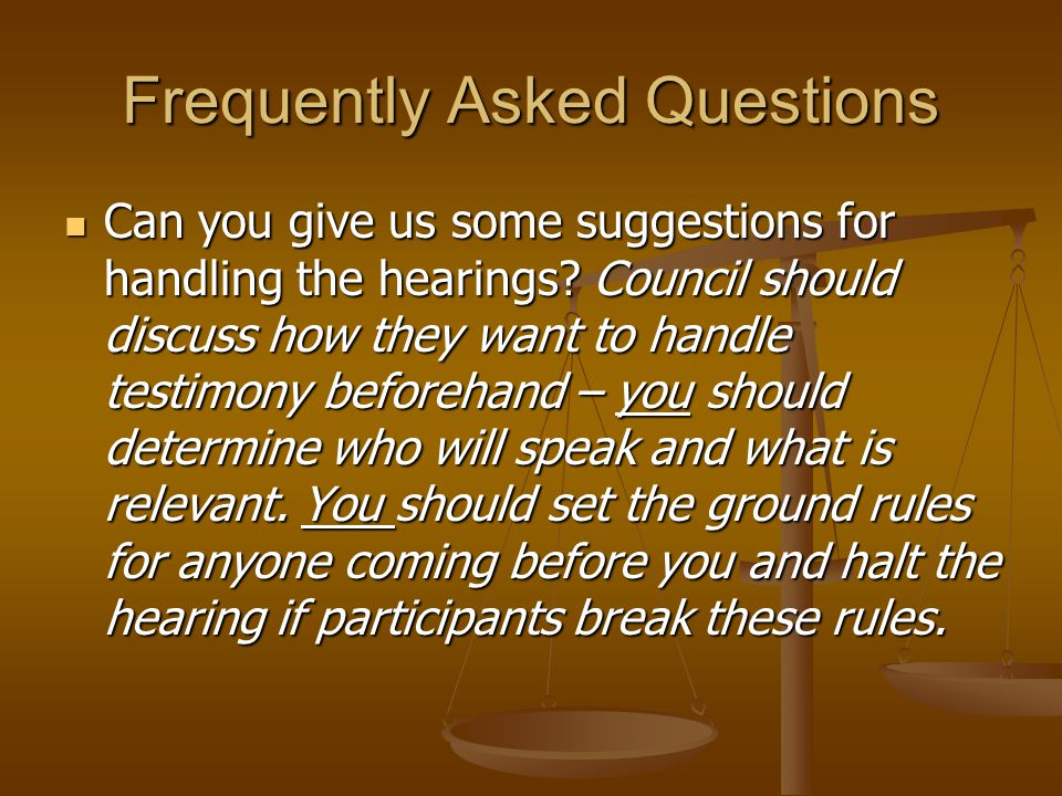 Frequently Asked Questions Can you give us some suggestions for handling the hearings.