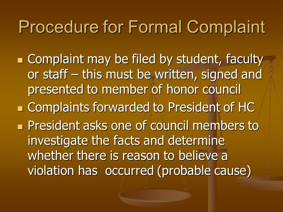 Procedure for Formal Complaint Complaint may be filed by student, faculty or staff – this must be written, signed and presented to member of honor council Complaint may be filed by student, faculty or staff – this must be written, signed and presented to member of honor council Complaints forwarded to President of HC Complaints forwarded to President of HC President asks one of council members to investigate the facts and determine whether there is reason to believe a violation has occurred (probable cause) President asks one of council members to investigate the facts and determine whether there is reason to believe a violation has occurred (probable cause)