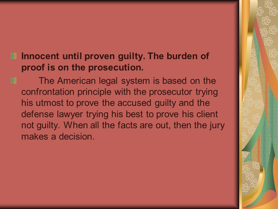Innocent until proven guilty. The burden of proof is on the prosecution.