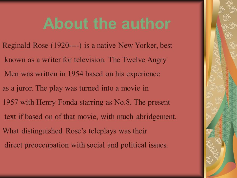 About the author Reginald Rose (1920----) is a native New Yorker, best known as a writer for television.