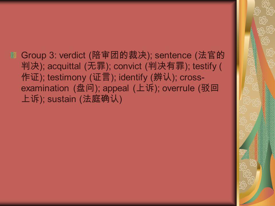 Group 3: verdict ( 陪审团的裁决 ); sentence ( 法官的 判决 ); acquittal ( 无罪 ); convict ( 判决有罪 ); testify ( 作证 ); testimony ( 证言 ); identify ( 辨认 ); cross- examination ( 盘问 ); appeal ( 上诉 ); overrule ( 驳回 上诉 ); sustain ( 法庭确认 )