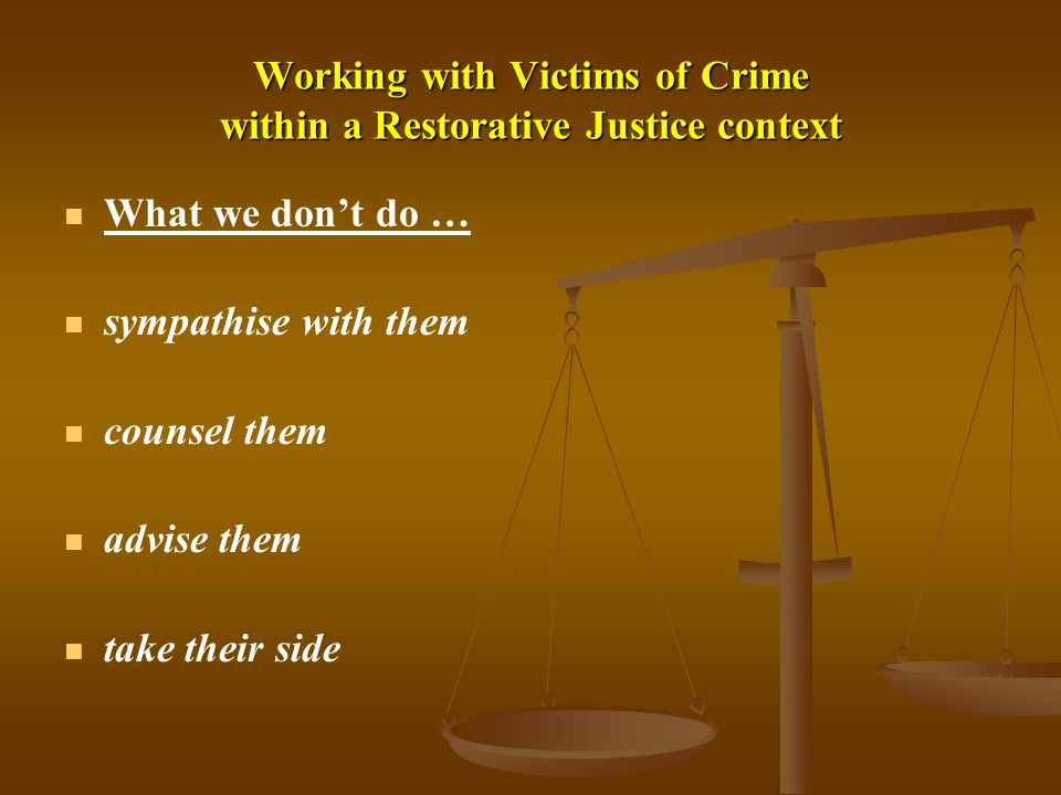 Working with Victims of Crime within a Restorative Justice context What we don't do … sympathise with them counsel them advise them take their side
