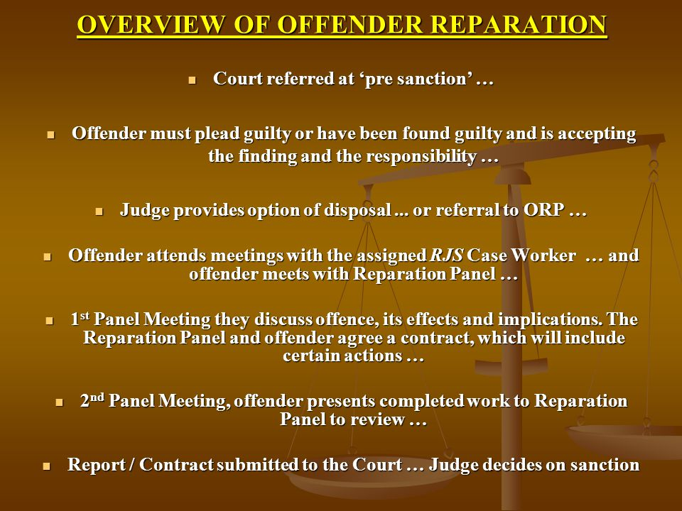 OVERVIEW OF OFFENDER REPARATION Court referred at 'pre sanction' … Court referred at 'pre sanction' … Offender must plead guilty or have been found guilty and is accepting the finding and the responsibility … Offender must plead guilty or have been found guilty and is accepting the finding and the responsibility … Judge provides option of disposal...