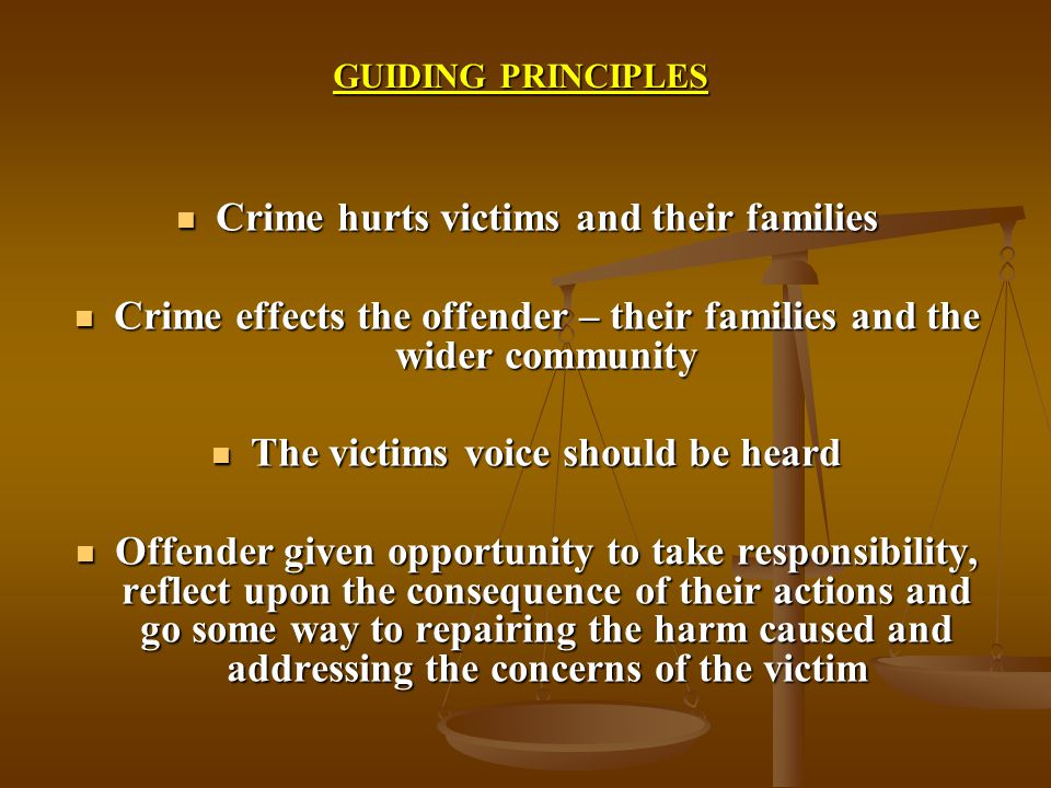 GUIDING PRINCIPLES Crime hurts victims and their families Crime hurts victims and their families Crime effects the offender – their families and the wider community Crime effects the offender – their families and the wider community The victims voice should be heard The victims voice should be heard Offender given opportunity to take responsibility, reflect upon the consequence of their actions and go some way to repairing the harm caused and addressing the concerns of the victim Offender given opportunity to take responsibility, reflect upon the consequence of their actions and go some way to repairing the harm caused and addressing the concerns of the victim