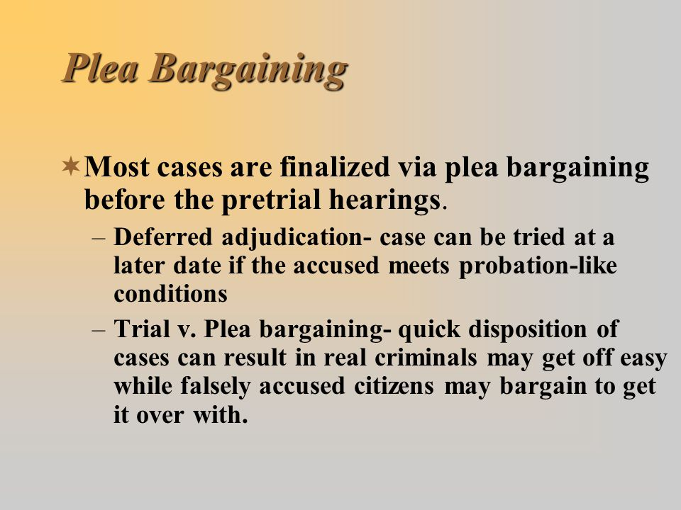 Plea Bargaining  Most cases are finalized via plea bargaining before the pretrial hearings. –Deferred adjudication- case can be tried at a later date