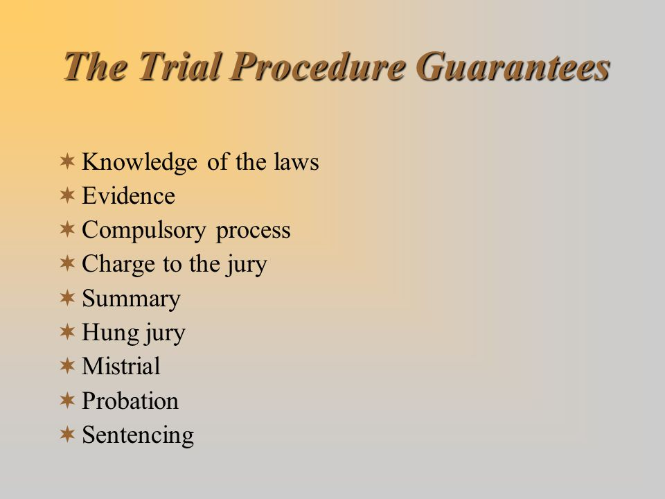 The Trial Procedure Guarantees  Knowledge of the laws  Evidence  Compulsory process  Charge to the jury  Summary  Hung jury  Mistrial  Probati