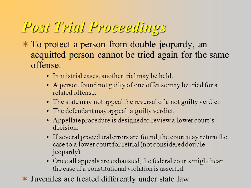 Post Trial Proceedings  To protect a person from double jeopardy, an acquitted person cannot be tried again for the same offense. In mistrial cases,