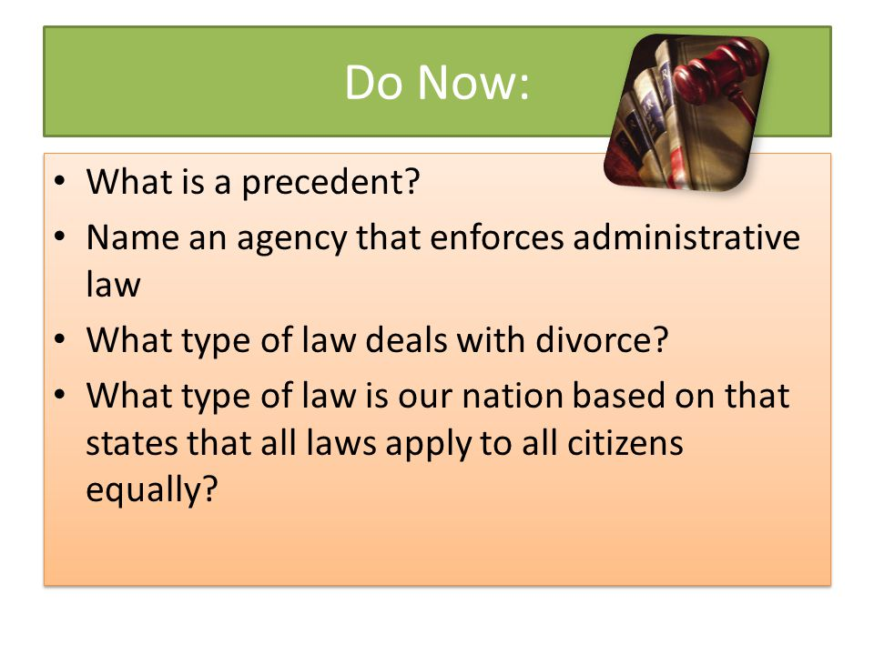 Do Now: What is a precedent? Name an agency that enforces administrative law What type of law deals with divorce? What type of law is our nation based
