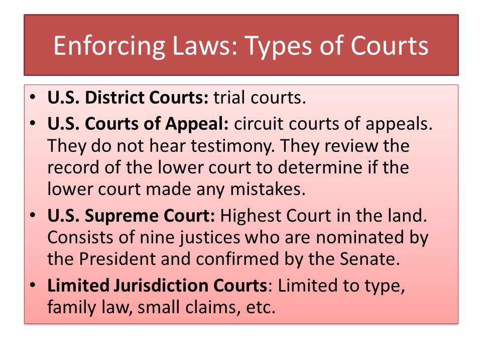 Enforcing Laws: Types of Courts U.S. District Courts: trial courts. U.S. Courts of Appeal: circuit courts of appeals. They do not hear testimony. They