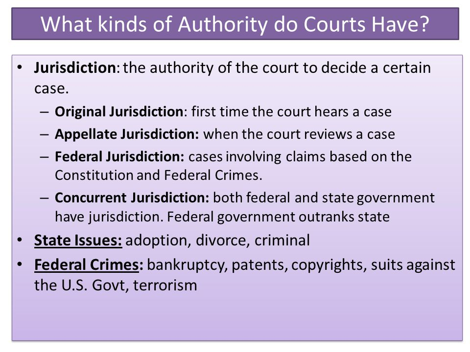 What kinds of Authority do Courts Have? Jurisdiction: the authority of the court to decide a certain case. – Original Jurisdiction: first time the cou