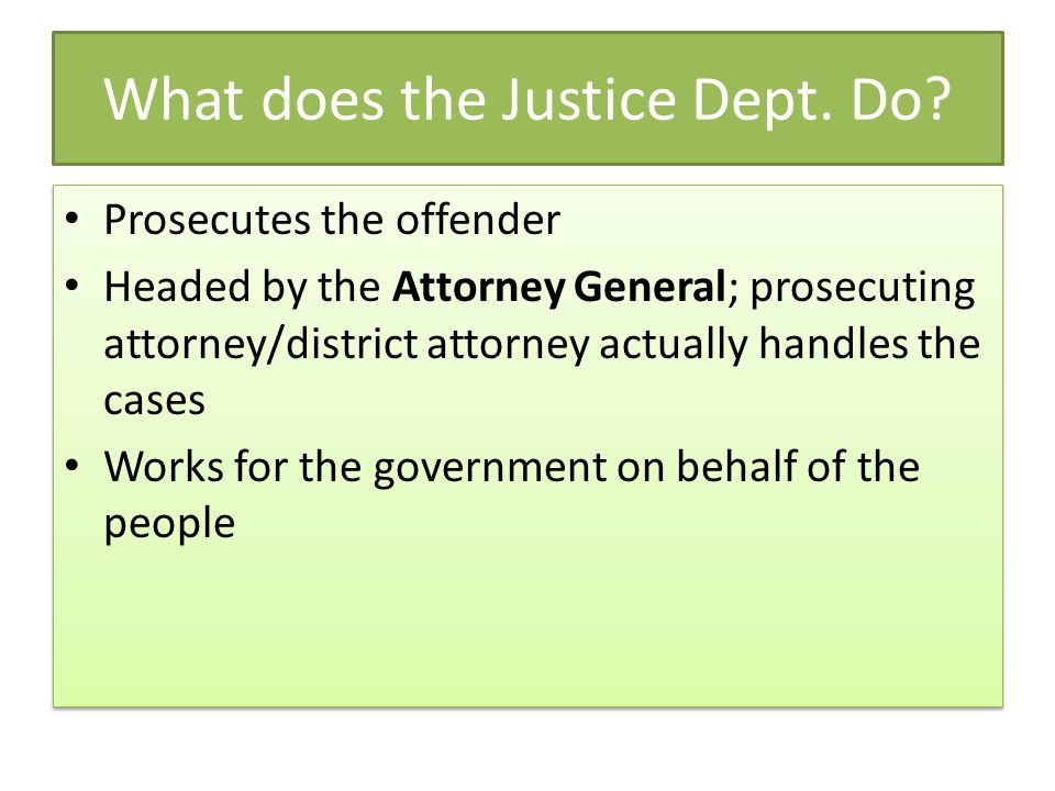 What does the Justice Dept. Do? Prosecutes the offender Headed by the Attorney General; prosecuting attorney/district attorney actually handles the ca