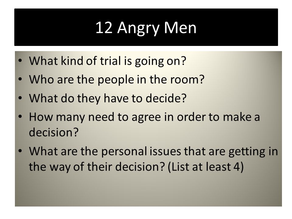 12 Angry Men What kind of trial is going on? Who are the people in the room? What do they have to decide? How many need to agree in order to make a de