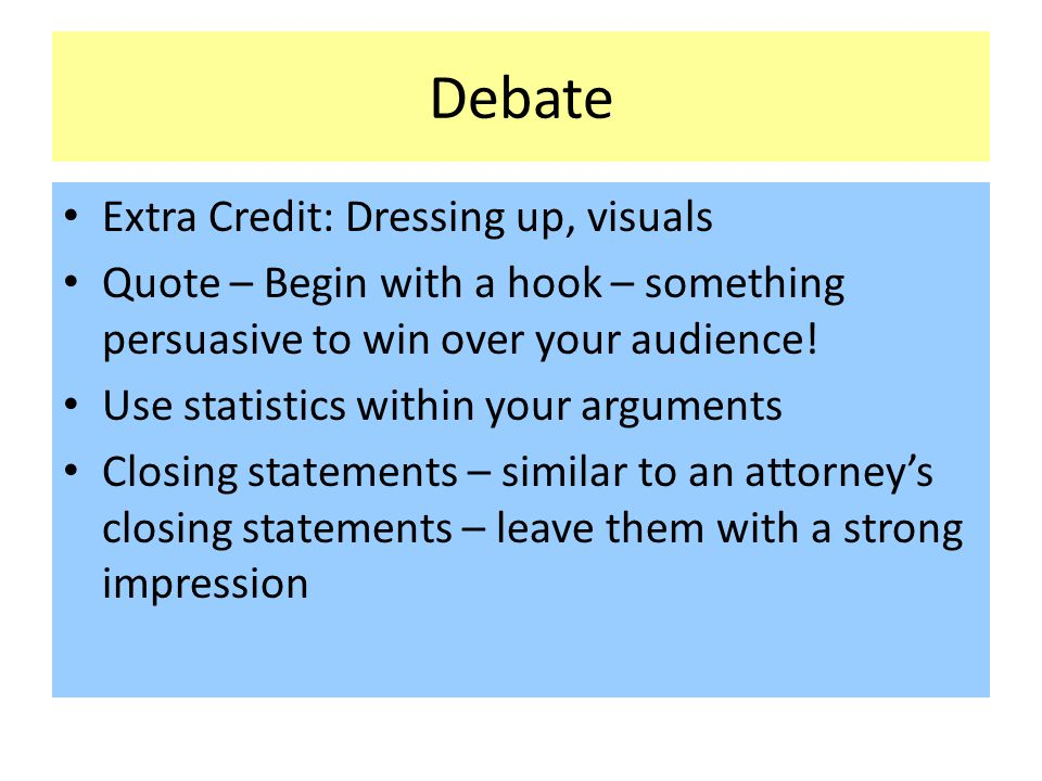 Debate Extra Credit: Dressing up, visuals Quote – Begin with a hook – something persuasive to win over your audience! Use statistics within your argum